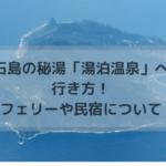 悪石島の秘湯「湯泊温泉」への行き方!フェリーや民宿について!