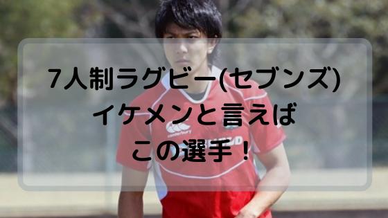 7人制ラグビー(セブンズ)日本代表でイケメンと言えば誰?