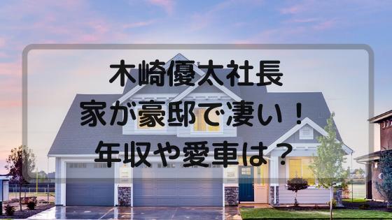 木崎優太社長の自宅が凄い!年収や愛車について詳しく調査!