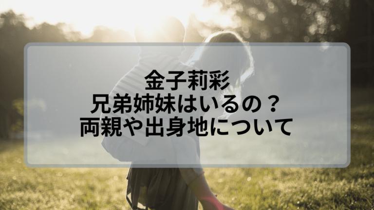金子莉彩に兄弟姉妹はいるの?両親はどんな人で出身地はどこ?