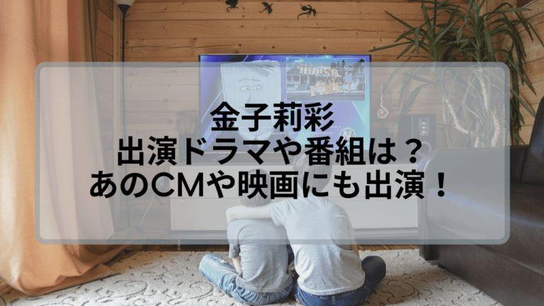金子莉彩の出演ドラマや番組は?あのCMや映画なども多数出演!