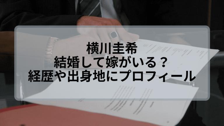 横川圭希は結婚して嫁がいる?経歴や出身地などwiki風プロフィール!
