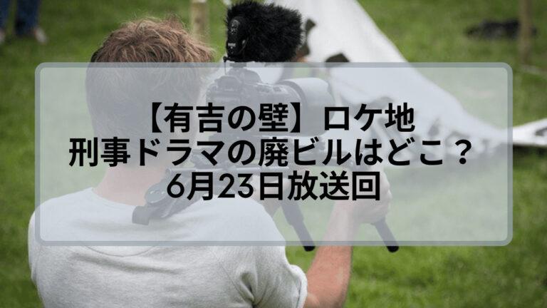 【有吉の壁】刑事ドラマの廃ビルのロケ地はどこ?6月23日放送回
