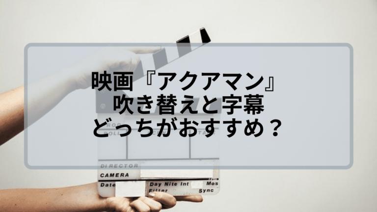 【アクアマン】吹き替えと字幕のどっちがおすすめ?観るならこっち!
