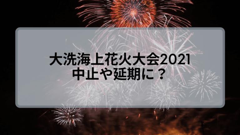 大洗海上花火大会2021は中止?延期ならばいつ開催?