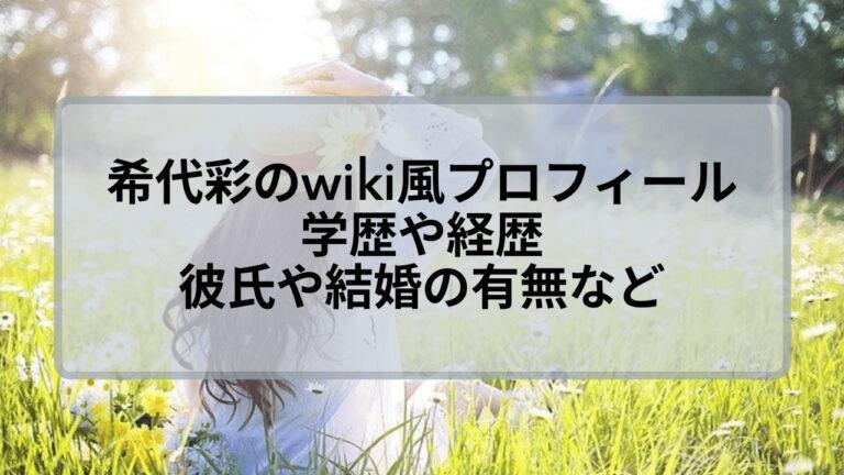 希代彩のwiki風プロフィール!学歴や経歴に彼氏や結婚の有無について