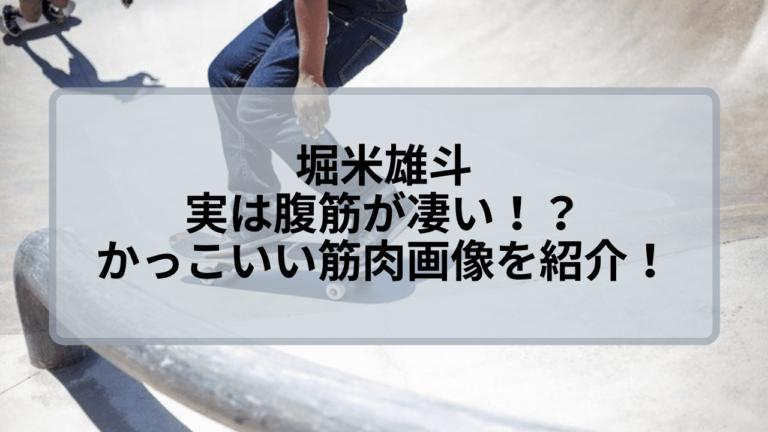 堀米雄斗は腹筋が凄い!?かっこいい筋肉画像をご紹介!
