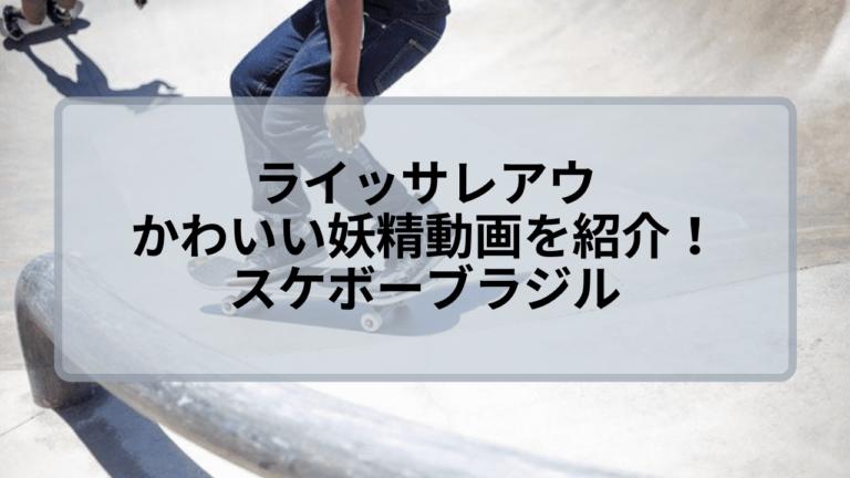 ライッサレアウのかわいい妖精動画を紹介!スケボーブラジル