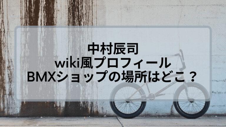 中村辰司のwiki風プロフィール!BMXショップ店の場所はどこ?