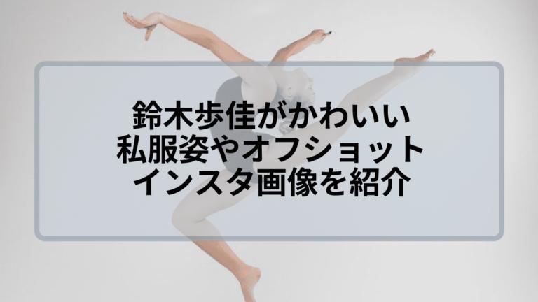 鈴木歩佳がかわいい!私服姿やインスタ画像のオフショットを紹介!