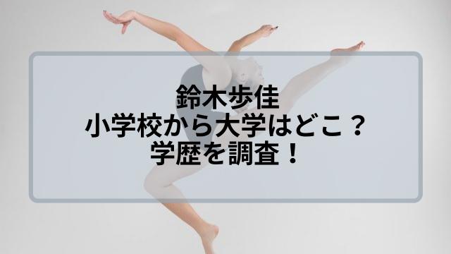 鈴木歩佳の小学校から中学に高校・大学は?学歴を調査!