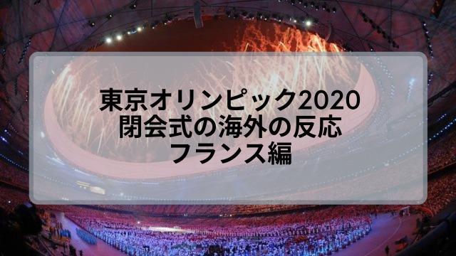 東京オリンピック2021閉会式の海外の反応は?フランスの評判調査!