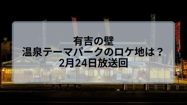 【有吉の壁】温泉テーマパークのロケ地はどこ?2月24日放送回!